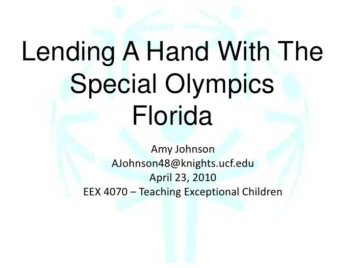 Lending A Hand With The Special Olympics<br />Florida<br />Amy Johnson<br />AJohnson48@knights.ucf.edu<br />April 23, 2010...
