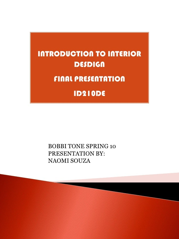 INTRODUCTION TO INTERIOR         DESDIGN    FINAL PRESENTATION          ID210DE       BOBBI TONE SPRING 10   PRESENTATION ...