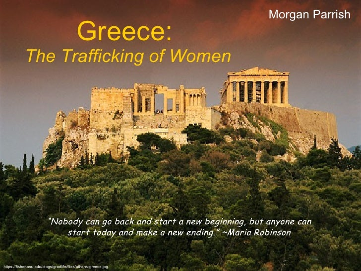 "Greece:   The Trafficking of Women Morgan Parrish "" Nobody can go back and start a new beginning, but anyone can start tod..."