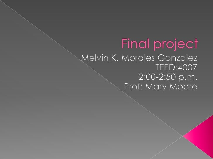 Final project<br />Melvin K. Morales Gonzalez<br />TEED:4007<br />2:00-2:50 p.m.<br />Prof: Mary Moore<br />