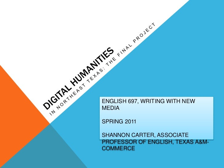Digital Humanities <br />In Northeast Texas: The Final Project<br />ENGLISH 697, WRITING WITH NEW MEDIA<br />SPRING 2011<b...