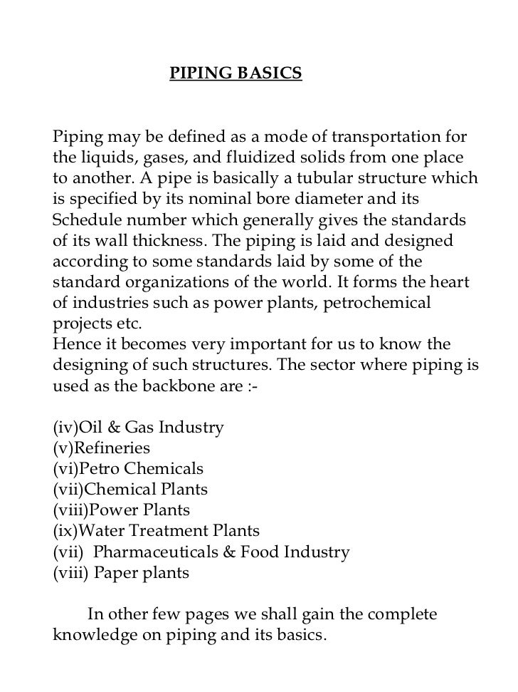 PIPING BASICS <ul><li>Piping may be defined as a mode of transportation for the liquids, gases, and fluidized solids from ...