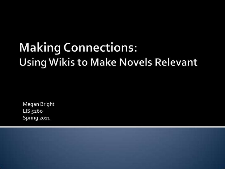Making Connections:Using Wikis to Make Novels Relevant<br />Megan Bright<br />LIS 5260<br />Spring 2011<br />