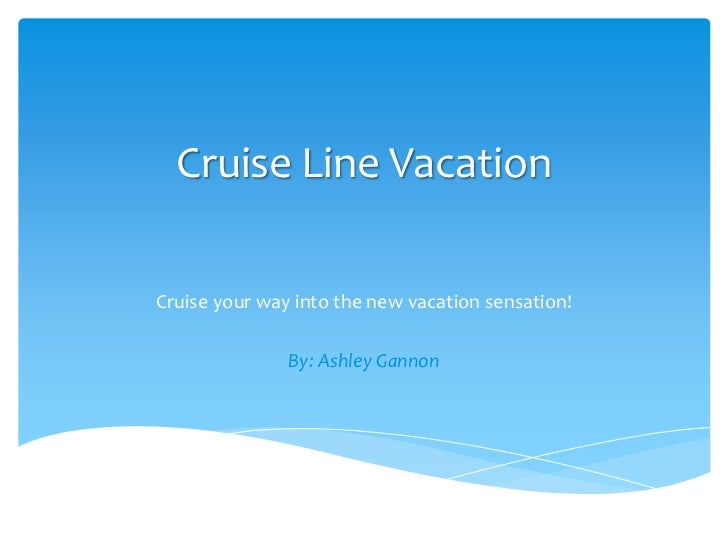 Cruise Line Vacation<br />Cruise your way into the new vacation sensation!<br />By: Ashley Gannon<br />