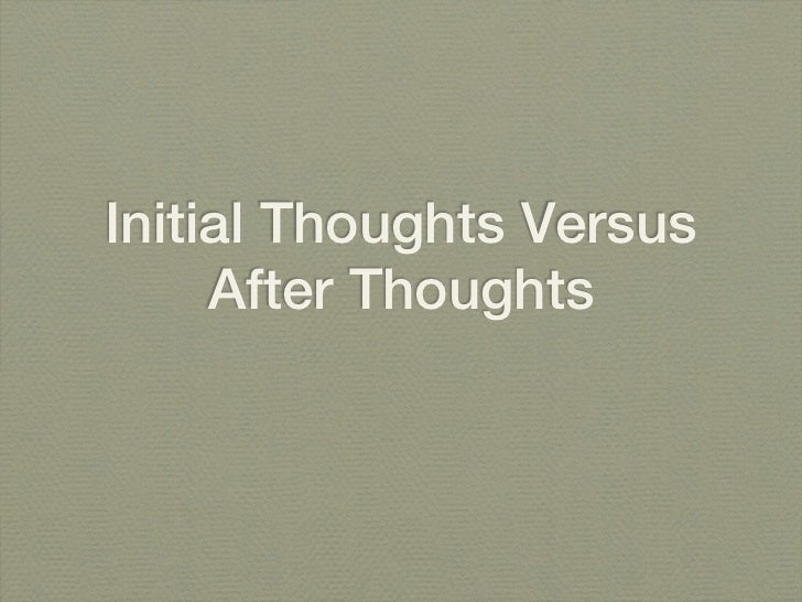 Initial Thoughts Versus     After Thoughts