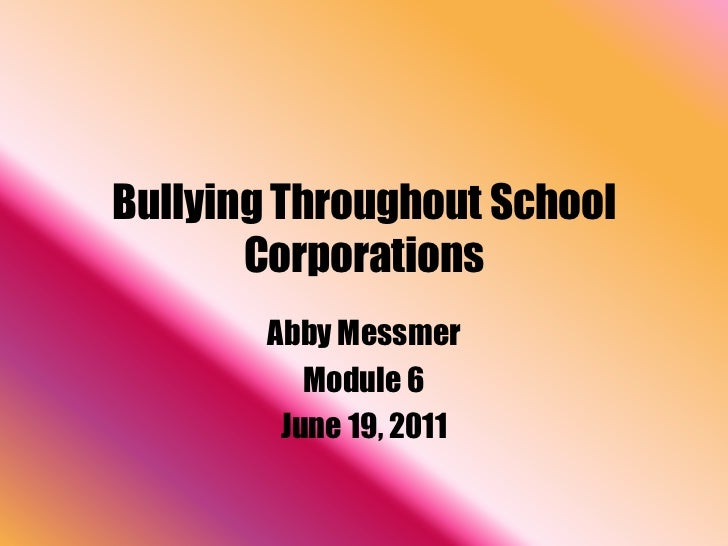 Bullying Throughout School       Corporations        Abby Messmer           Module 6         June 19, 2011
