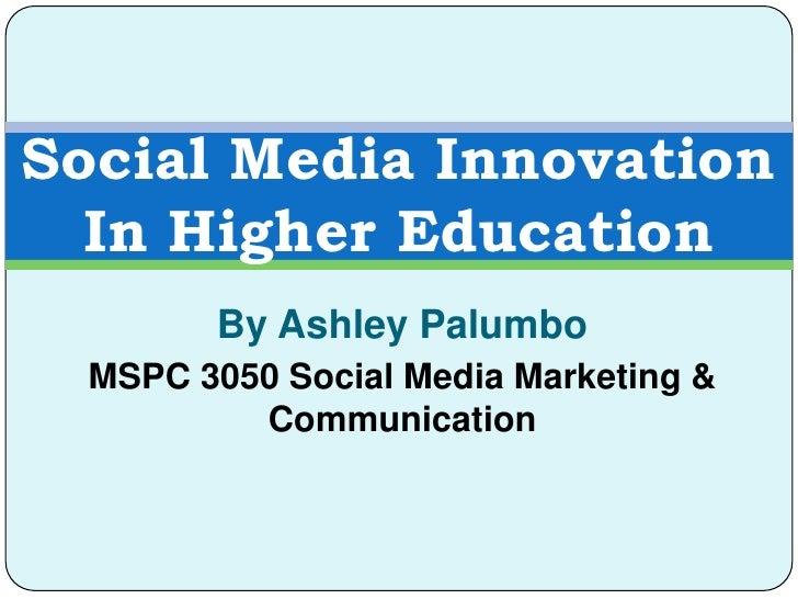 Social Media Innovation  In Higher Education        By Ashley Palumbo  MSPC 3050 Social Media Marketing &          Communi...
