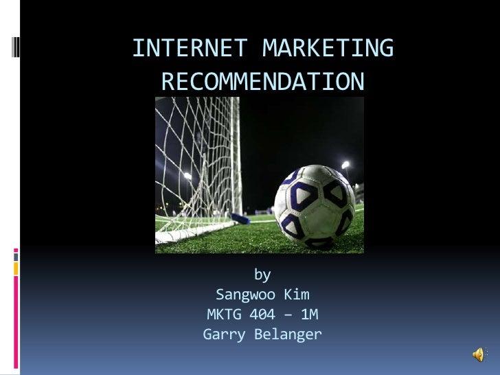 INTERNET MARKETING  RECOMMENDATION          by     Sangwoo Kim    MKTG 404 – 1M    Garry Belanger