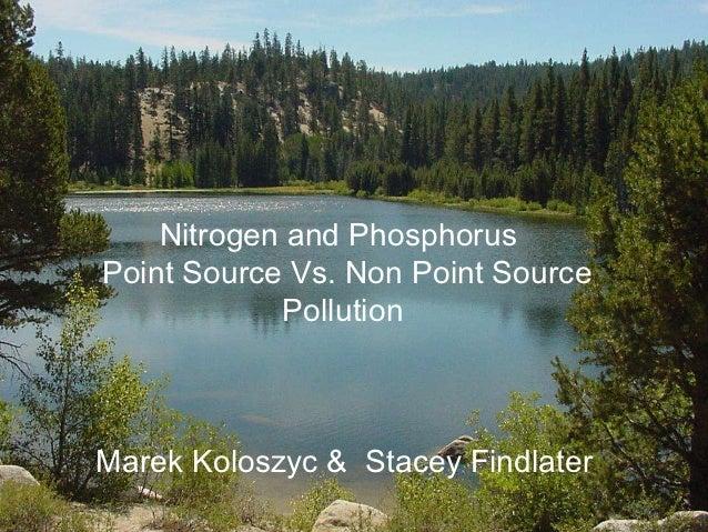 Nitrogen and PhosphorusPoint Source Vs. Non Point Source            PollutionMarek Koloszyc & Stacey Findlater