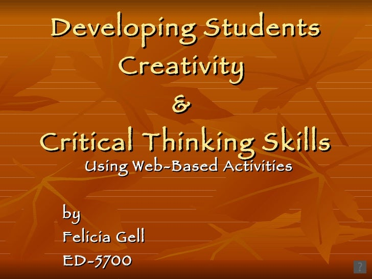 Developing Students Creativity  &  Critical Thinking Skills Using Web-Based Activities by  Felicia Gell ED-5700 June 27, 2...