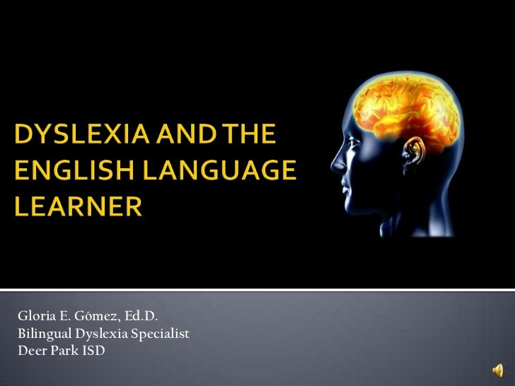 DYSLEXIA AND THEENGLISH LANGUAGE LEARNER<br />Gloria E. Gómez, Ed.D.<br />Bilingual Dyslexia Specialist<br />Deer Park ISD...