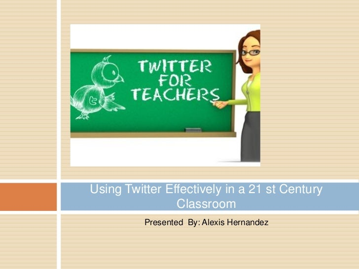 Using Twitter Effectively in a 21 st Century                Classroom          Presented By: Alexis Hernandez