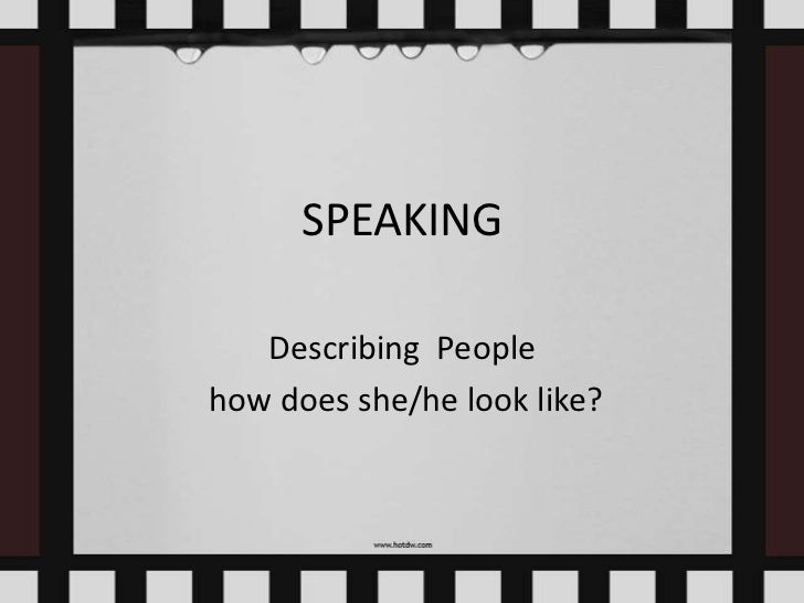 SPEAKING   Describing Peoplehow does she/he look like?