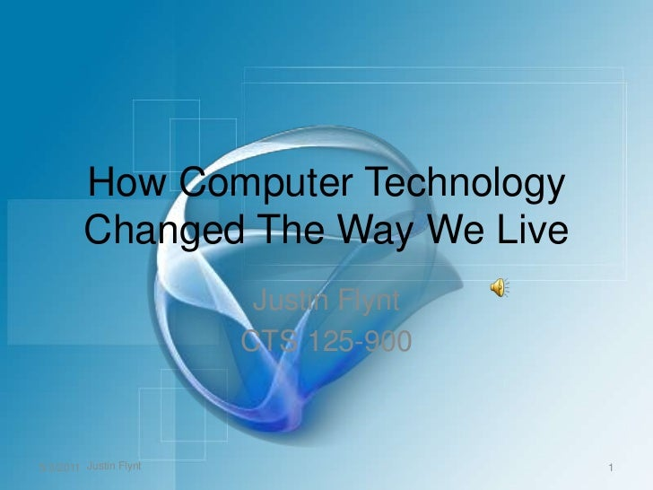 How Computer Technology Changed The Way We Live<br />Justin Flynt<br />CTS 125-900<br />5/3/2011<br />1<br />Justin Flynt<...