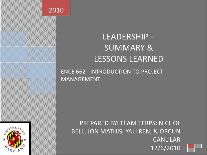 LEADERSHIP – <br />SUMMARY & <br />LESSONS LEARNED<br />ENCE 662 - INTRODUCTION TO PROJECT MANAGEMENT<br />2010<br />PREPA...
