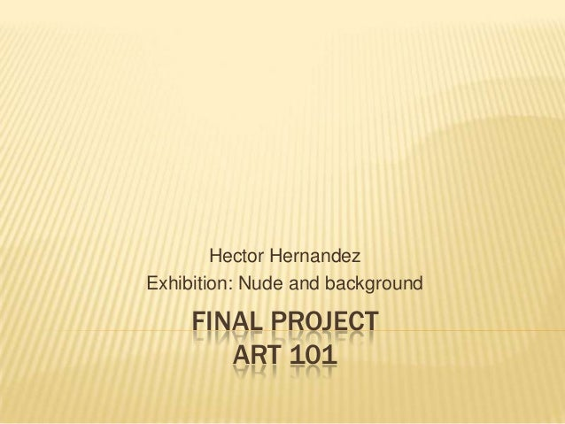 FINAL PROJECT ART 101 Hector Hernandez Exhibition: Nude and background