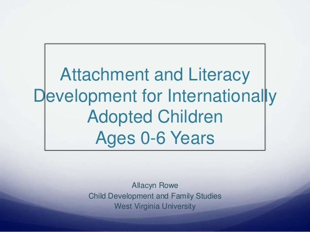 Attachment and Literacy Development for Internationally Adopted Children Ages 0-6 Years Allacyn Rowe Child Development and...