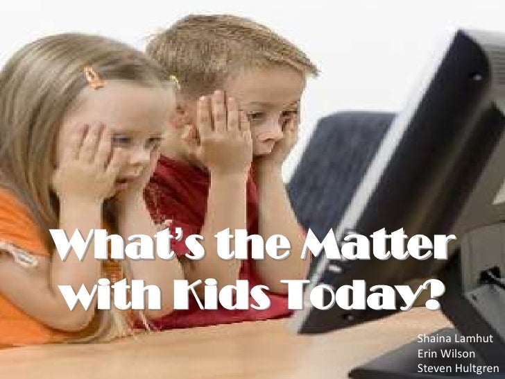 What's the Matter with Kids Today?<br />Shaina Lamhut<br />Erin Wilson<br />Steven Hultgren<br />
