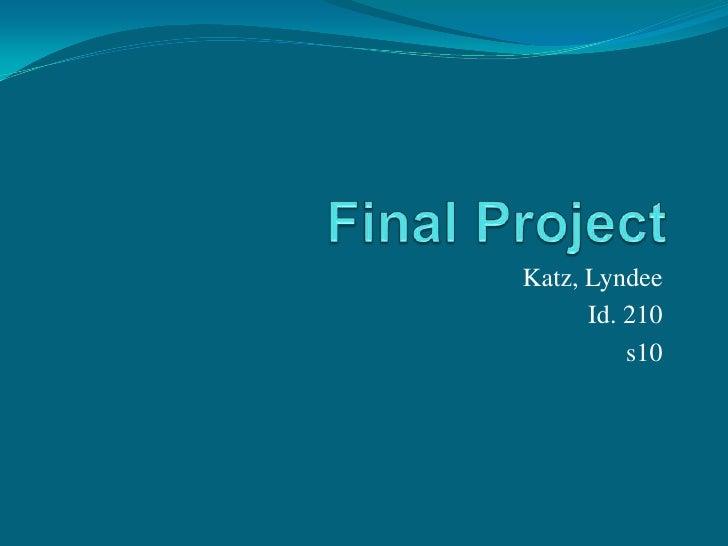 Final Project<br />Katz, Lyndee<br />Id. 210<br />s10<br />