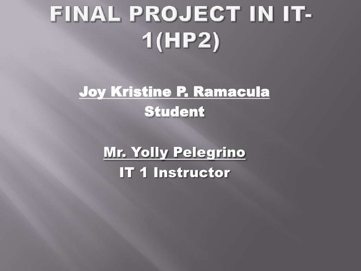 Final project in IT-1(HP2)<br />Joy Kristine P. Ramacula<br />Student<br />Mr. YollyPelegrino<br />IT 1 Instructor<br />