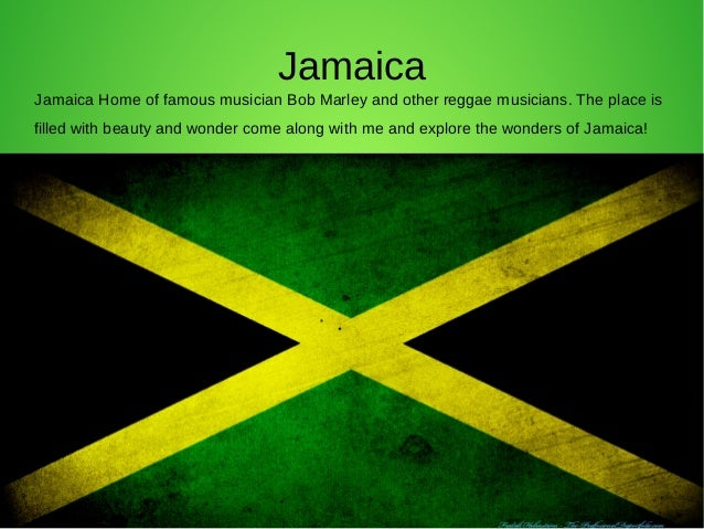 JamaicaJamaica Home of famous musician Bob Marley and other reggae musicians. The place isfilled with beauty and wonder co...