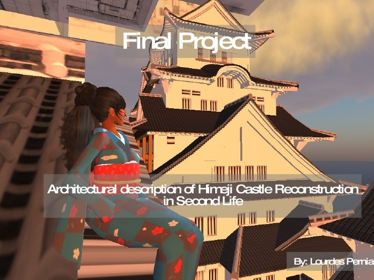Final Project Architectural description of Himeji Castle Reconstruction  in Second Life By: Lourdes Pernia