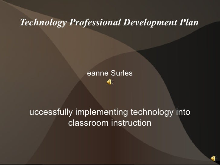 Technology Professional Development Plan Deanne Surles Successfully implementing technology into classroom instruction