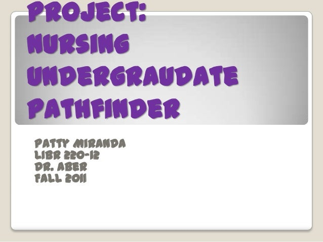 Project:NursingUndergraudatePathfinderPatty MirandaLIBR 220-12Dr. AberFall 2011