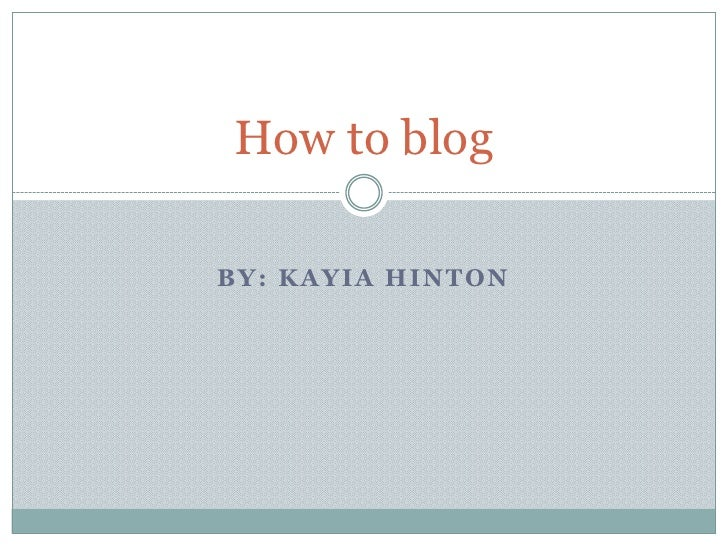 BY: KAYIA HINTON <br />How to blog<br />