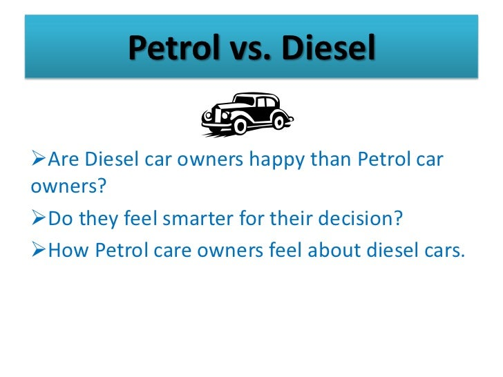 Petrol vs. DieselAre Diesel car owners happy than Petrol carowners?Do they feel smarter for their decision?How Petrol c...