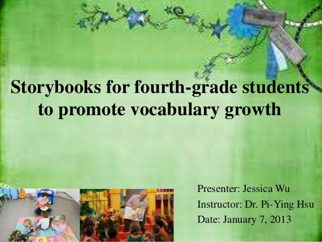 Storybooks for fourth-grade students   to promote vocabulary growth                      Presenter: Jessica Wu            ...
