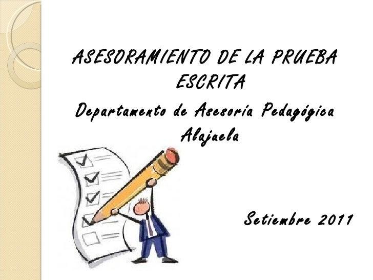 <ul>ASESORAMIENTO DE LA PRUEBA ESCRITA Departamento de Asesoría Pedagógica Alajuela Setiembre 2011 </ul>