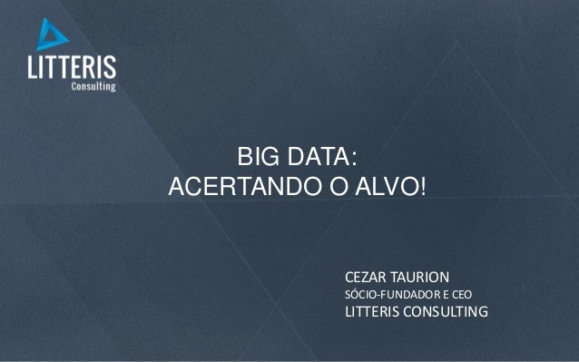 BIG DATA: ACERTANDO O ALVO! CEZAR TAURION SÓCIO-FUNDADOR E CEO LITTERIS CONSULTING