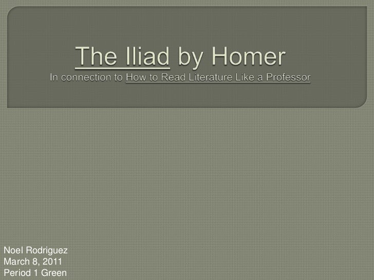 The Iliad by HomerIn connection to How to Read Literature Like a Professor<br />Noel Rodriguez<br />March 8, 2011<br />Per...