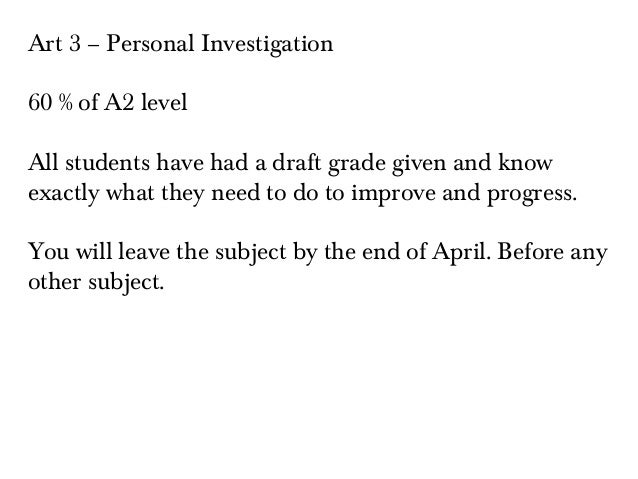 Art 3 – Personal Investigation 60 % of A2 level All students have had a draft grade given and know exactly what they need ...