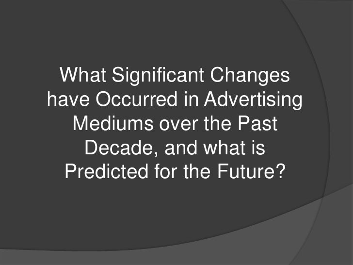 What Significant Changeshave Occurred in Advertising   Mediums over the Past    Decade, and what is  Predicted for the Fut...