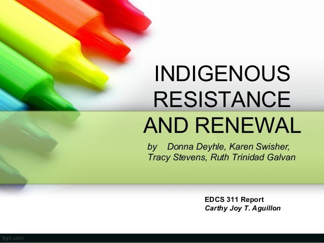 INDIGENOUS RESISTANCE AND RENEWAL EDCS 311 Report Carthy Joy T. Aguillon by Donna Deyhle, Karen Swisher, Tracy Stevens, Ru...