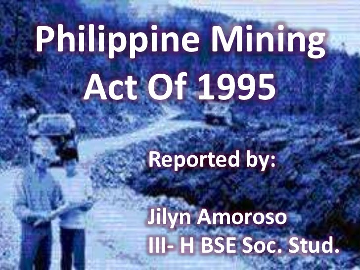 Philippine Mining   Act Of 1995      Reported by:      Jilyn Amoroso      III- H BSE Soc. Stud.