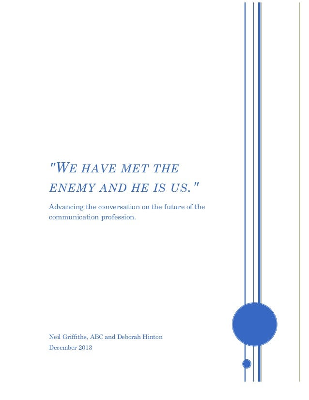 """""""W E HAVE MET THE ENEMY AND HE IS US ."""" Advancing the conversation on the future of the communication profession.  Neil Gr..."""