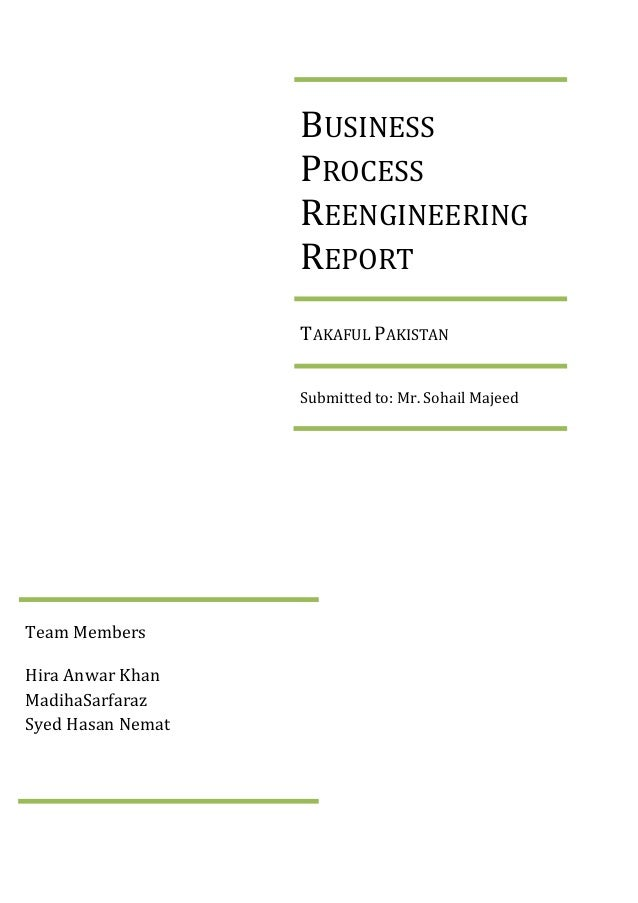 BUSINESS PROCESS REENGINEERING REPORT TAKAFUL PAKISTAN Submitted to: Mr. Sohail Majeed  Team Members Hira Anwar Khan Madih...