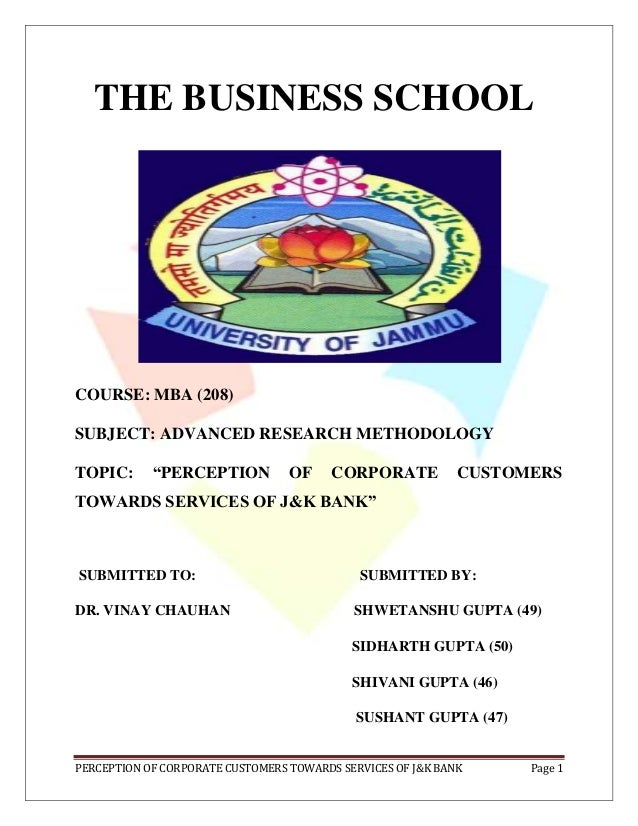 PERCEPTION OF CORPORATE CUSTOMERS TOWARDS SERVICES OF J&K BANK Page 1 THE BUSINESS SCHOOL COURSE: MBA (208) SUBJECT: ADVAN...