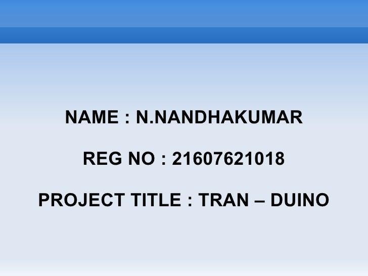 NAME : N.NANDHAKUMAR      REG NO : 21607621018  PROJECT TITLE : TRAN – DUINO