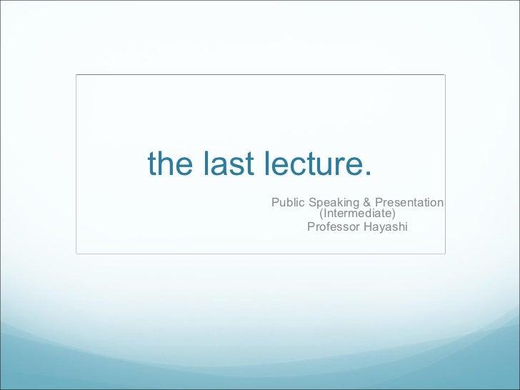 the last lecture. Public Speaking & Presentation (Intermediate) Professor Hayashi