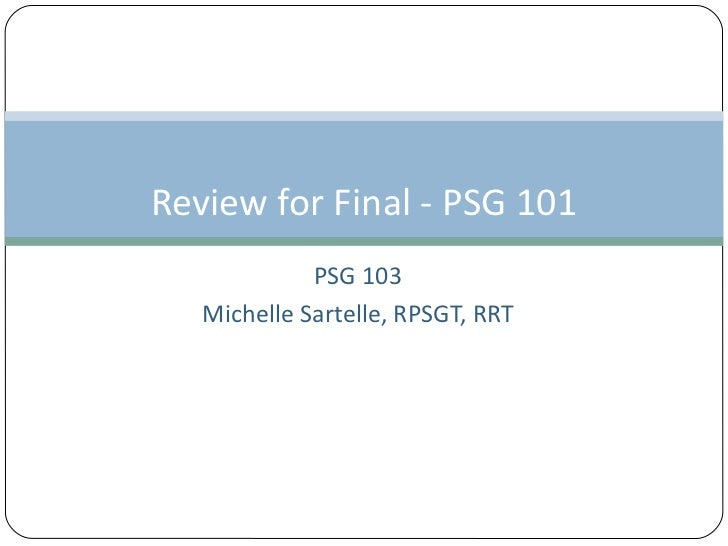 PSG 103 Michelle Sartelle, RPSGT, RRT Review for Final - PSG 101
