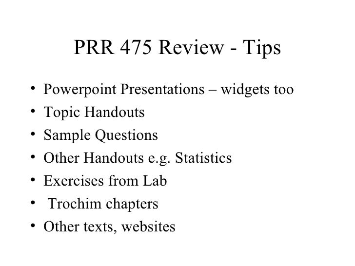 PRR 475 Review - Tips•   Powerpoint Presentations – widgets too•   Topic Handouts•   Sample Questions•   Other Handouts e....