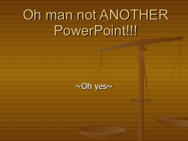 Oh man not ANOTHER PowerPoint!!! ~Oh yes~