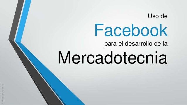 Uso de  Facebook para el desarrollo de la  Mercadotecnia Juan Pablo Rivera