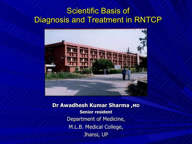 Scientific Basis of  Diagnosis and Treatment in RNTCP   Dr Awadhesh Kumar Sharma , MD Senior resident Department of Medici...