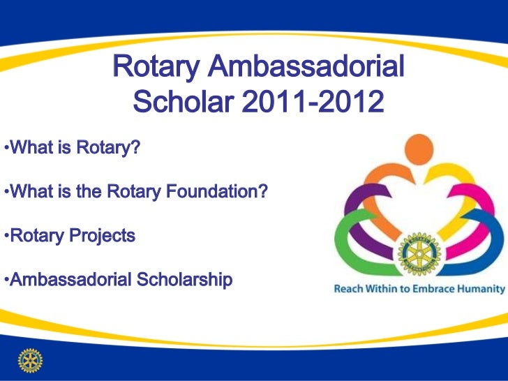 Rotary Ambassadorial              Scholar 2011-2012•What is Rotary?•What is the Rotary Foundation?•Rotary Projects•Ambassa...