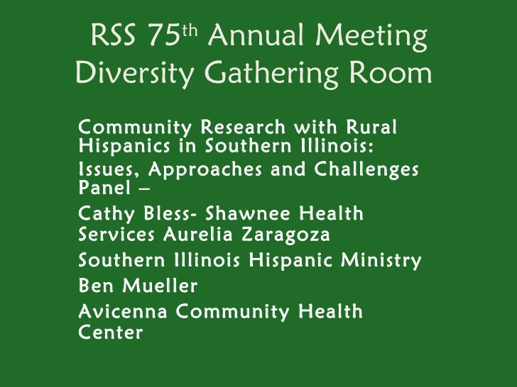 RSS 75th Annual MeetingDiversity Gathering RoomCommunity Research with RuralHispanics in Southern Illinois:Issues, Approac...